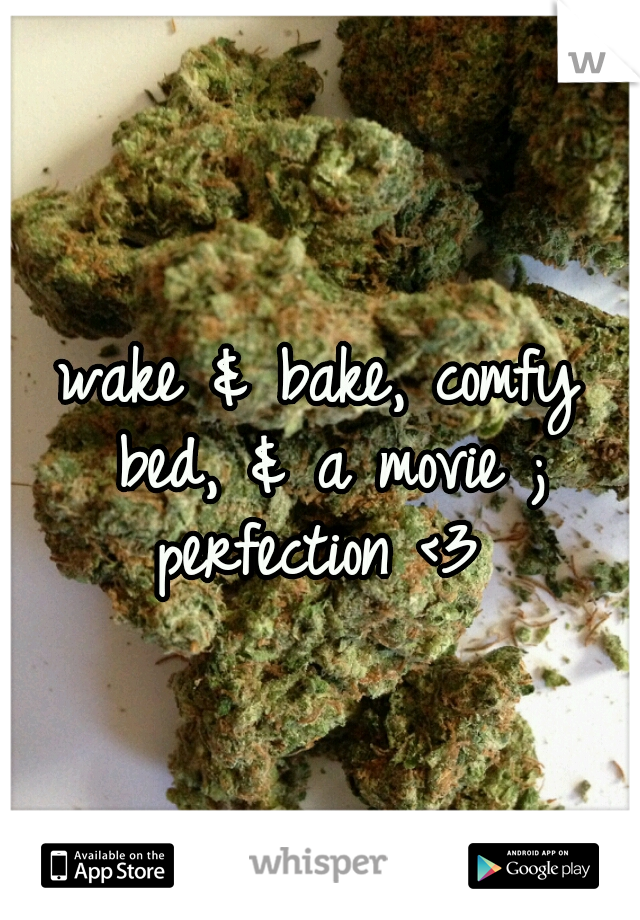 wake & bake, comfy bed, & a movie ; perfection <3