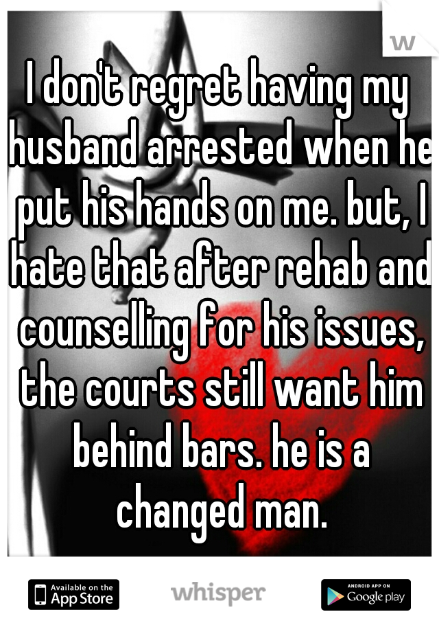 I don't regret having my husband arrested when he put his hands on me. but, I hate that after rehab and counselling for his issues, the courts still want him behind bars. he is a changed man.