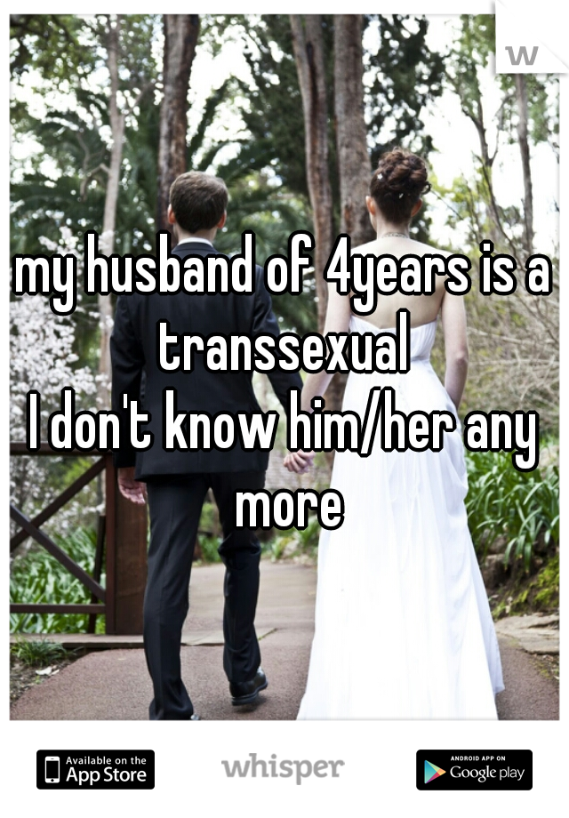 my husband of 4years is a transsexual  I don't know him/her any more
