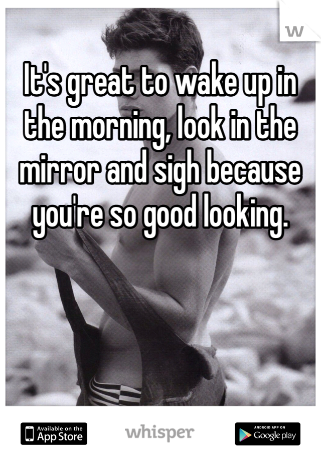 It's great to wake up in the morning, look in the mirror and sigh because you're so good looking.