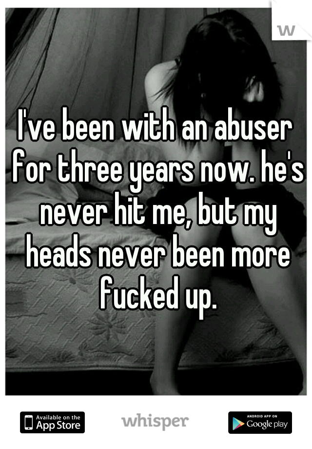 I've been with an abuser for three years now. he's never hit me, but my heads never been more fucked up.