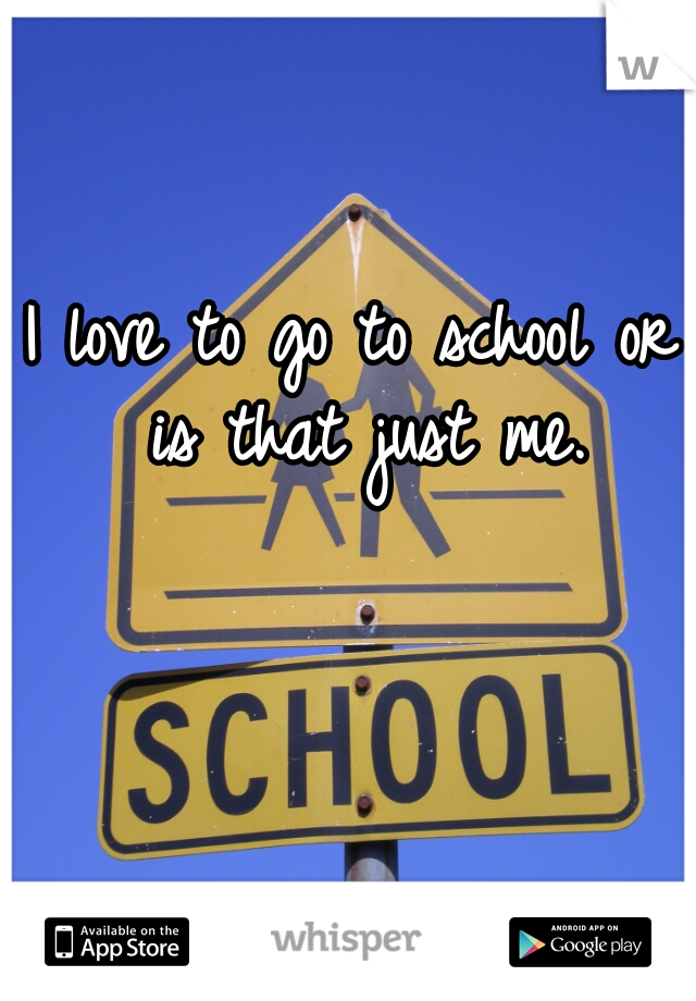 I love to go to school or is that just me.
