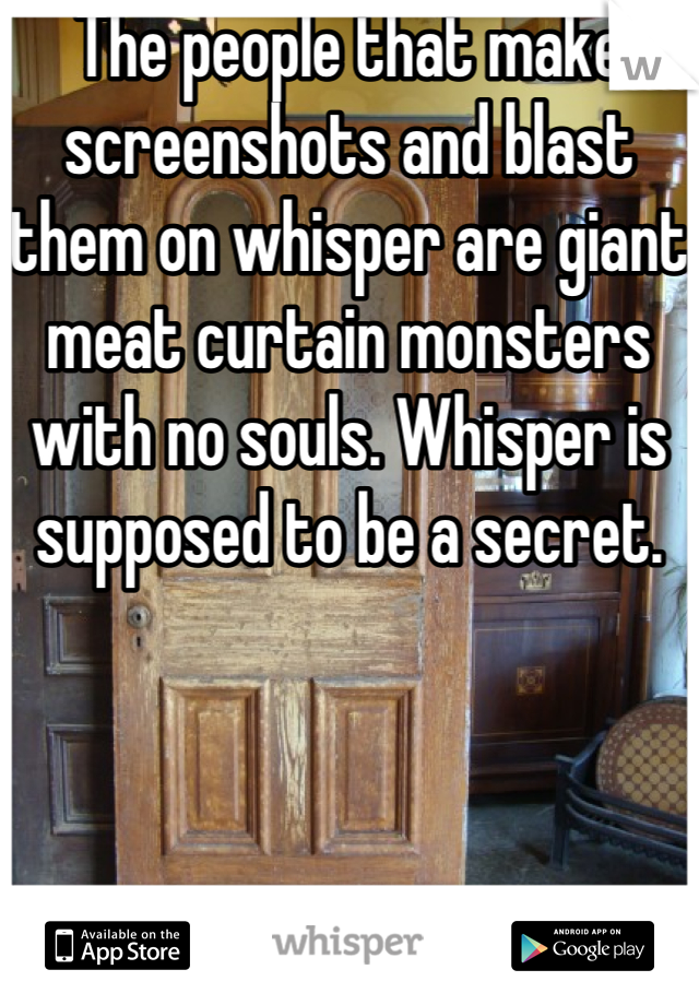 The people that make screenshots and blast them on whisper are giant meat curtain monsters with no souls. Whisper is supposed to be a secret.