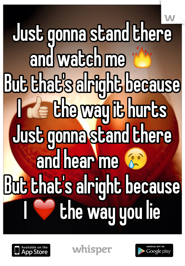 Just gonna stand there and watch me 🔥  But that's alright because  I 👍 the way it hurts  Just gonna stand there and hear me 😢  But that's alright because  I ❤ the way you lie