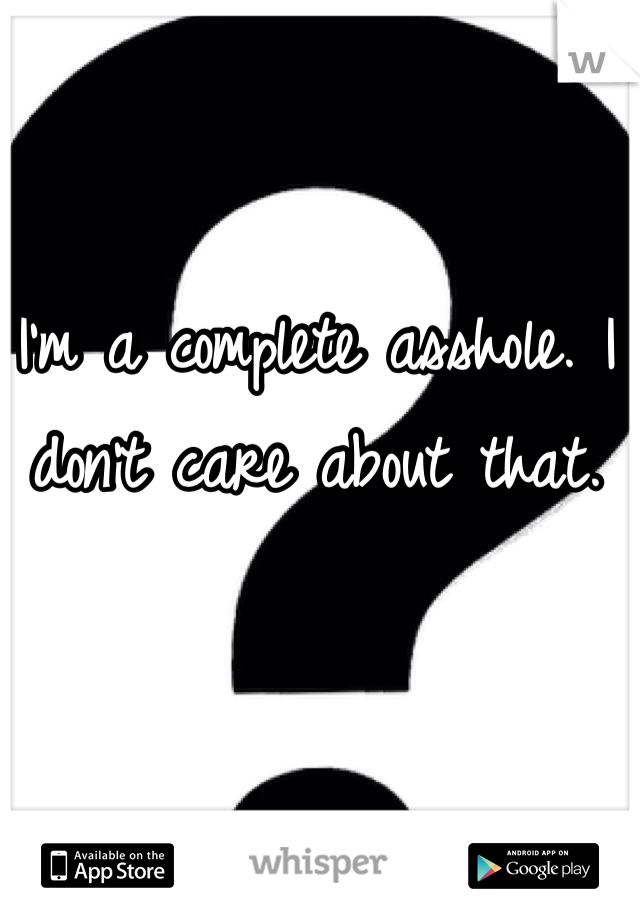I'm a complete asshole. I don't care about that.