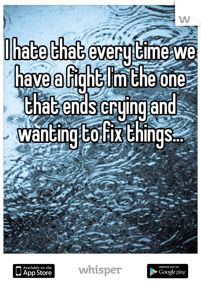 I hate that every time we have a fight I'm the one that ends crying and wanting to fix things...