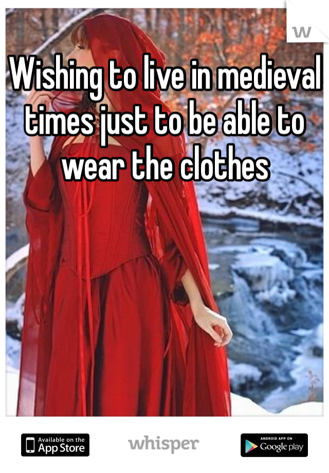 Wishing to live in medieval times just to be able to wear the clothes