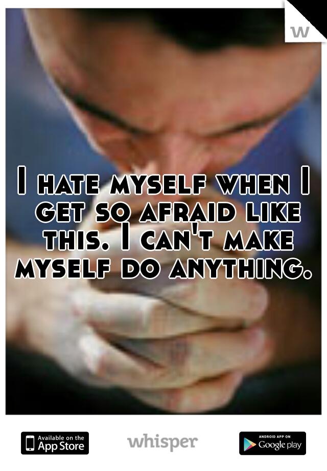 I hate myself when I get so afraid like this. I can't make myself do anything.