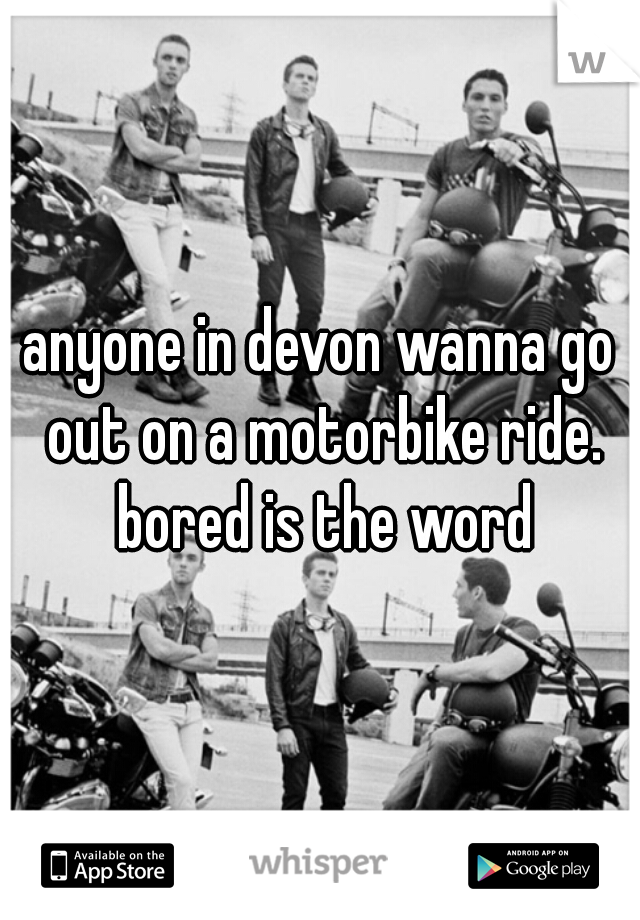 anyone in devon wanna go out on a motorbike ride. bored is the word