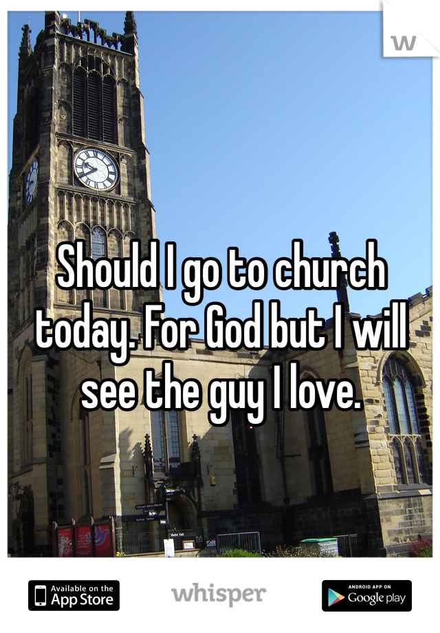 Should I go to church today. For God but I will see the guy I love.