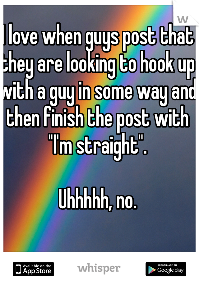 """I love when guys post that they are looking to hook up with a guy in some way and then finish the post with """"I'm straight"""".   Uhhhhh, no."""