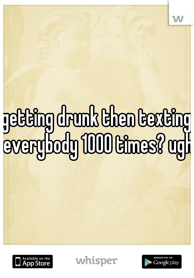 getting drunk then texting everybody 1000 times? ugh