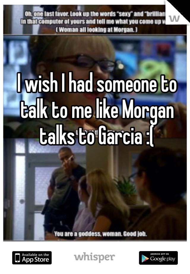 I wish I had someone to talk to me like Morgan talks to Garcia :(