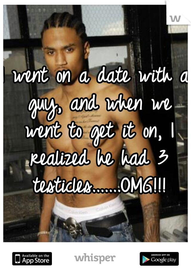 I went on a date with a guy, and when we went to get it on, I realized he had 3 testicles.......OMG!!!