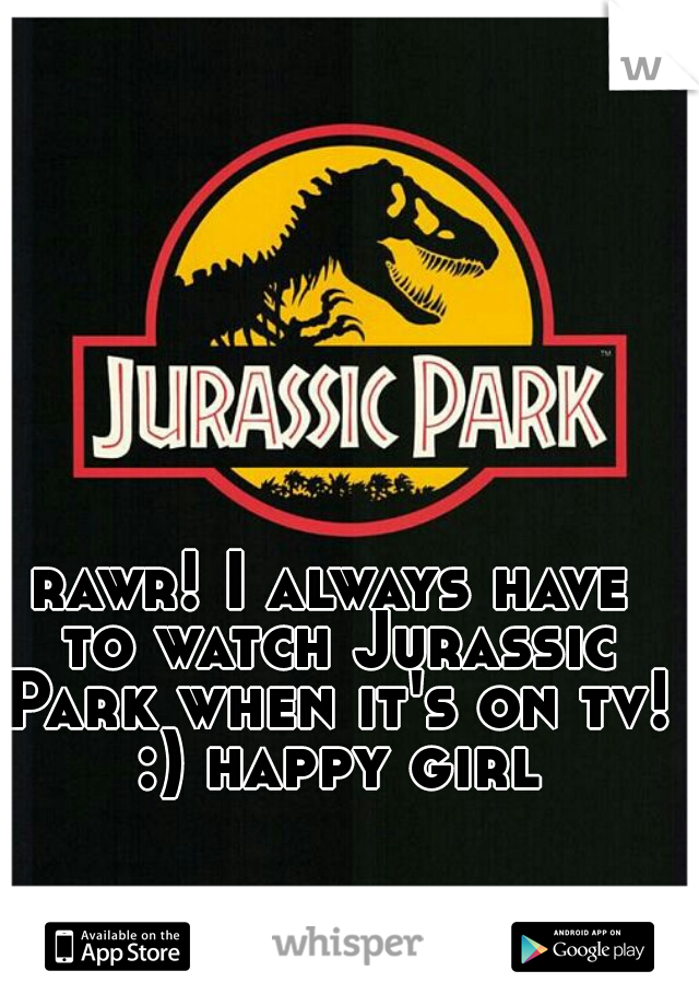 rawr! I always have to watch Jurassic Park when it's on tv! :) happy girl