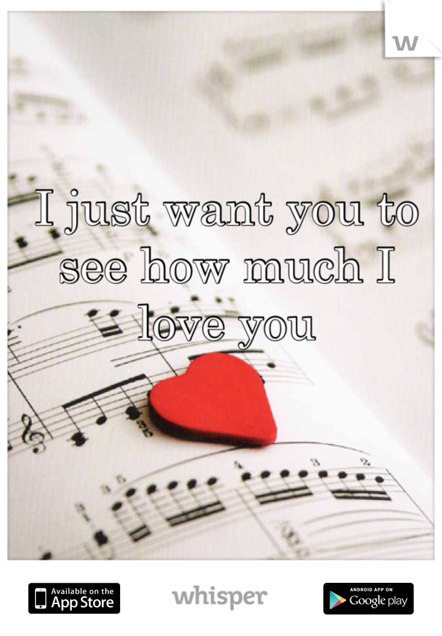 I just want you to see how much I love you