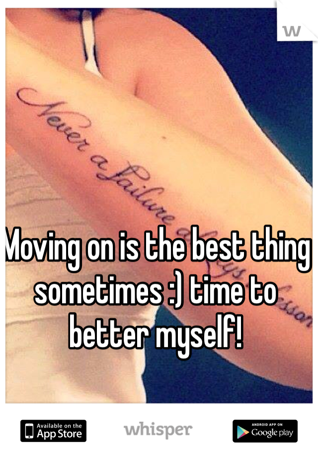 Moving on is the best thing sometimes :) time to better myself!