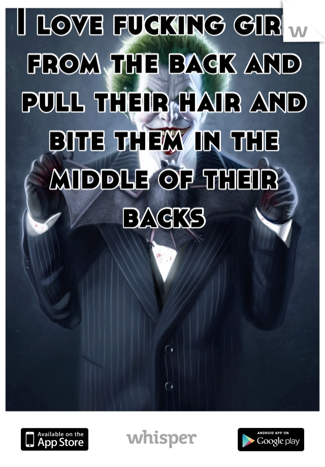 I love fucking girls from the back and pull their hair and bite them in the middle of their backs