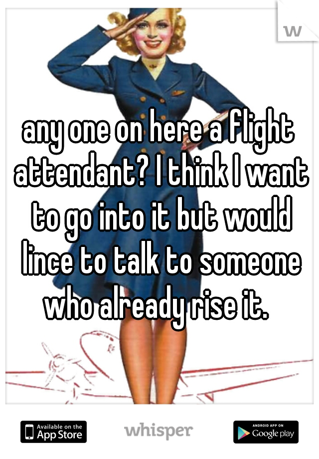any one on here a flight attendant? I think I want to go into it but would lince to talk to someone who already rise it.