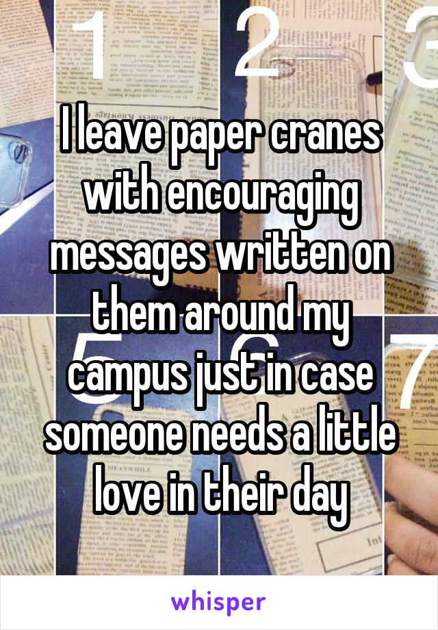 I leave paper cranes with encouraging messages written on them around my campus just in case someone needs a little love in their day