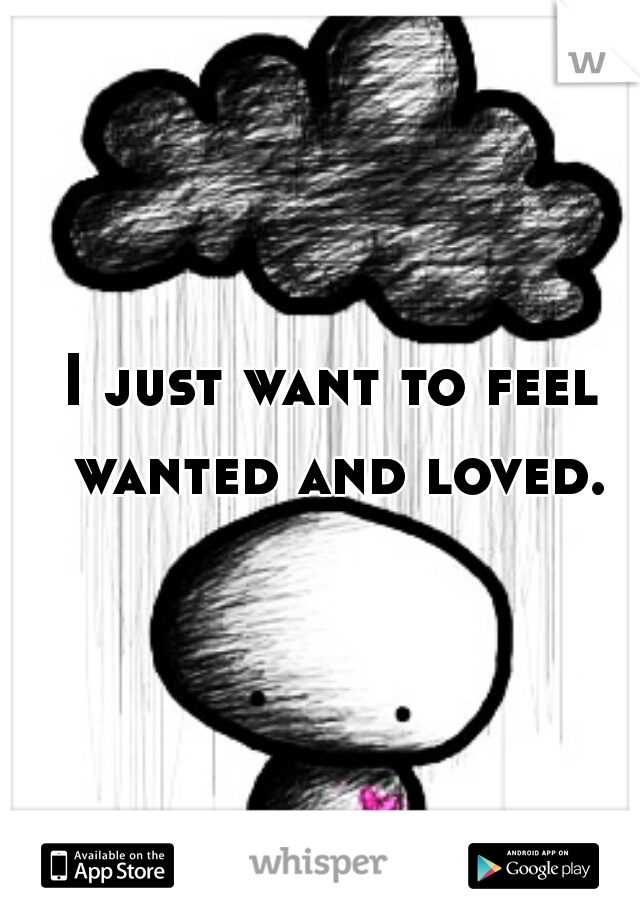I just want to feel wanted and loved.