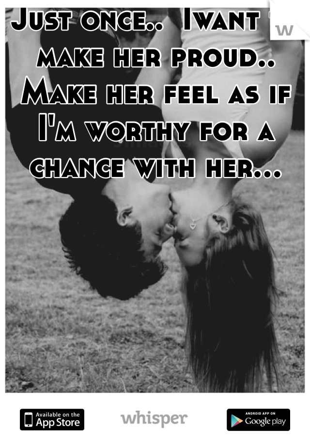 Just once..  Iwant to make her proud.. Make her feel as if I'm worthy for a chance with her...