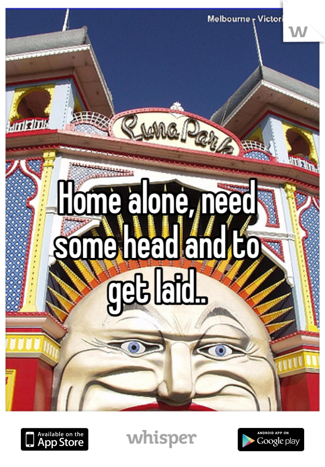 Home alone, need  some head and to get laid..