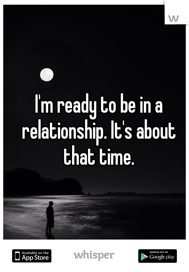 I'm ready to be in a relationship. It's about that time.