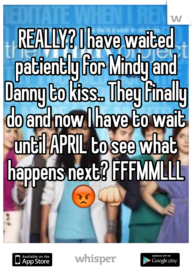 REALLY? I have waited patiently for Mindy and Danny to kiss.. They finally do and now I have to wait until APRIL to see what happens next? FFFMMLLL 😡👊