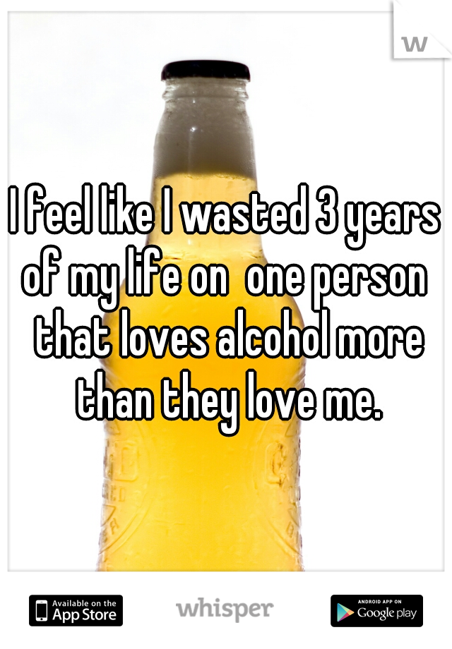 I feel like I wasted 3 years of my life on  one person  that loves alcohol more than they love me.