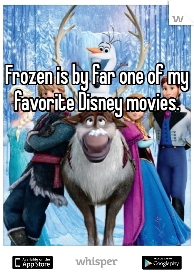 Frozen is by far one of my favorite Disney movies.