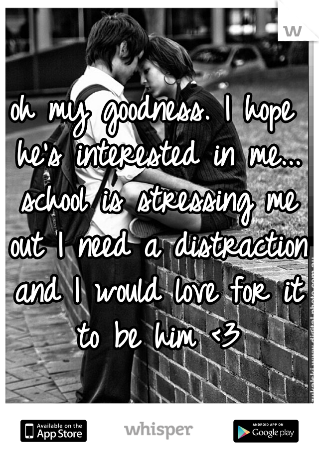 oh my goodness. I hope he's interested in me... school is stressing me out I need a distraction and I would love for it to be him <3