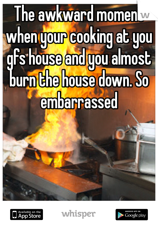The awkward moment when your cooking at you gfs house and you almost burn the house down. So embarrassed