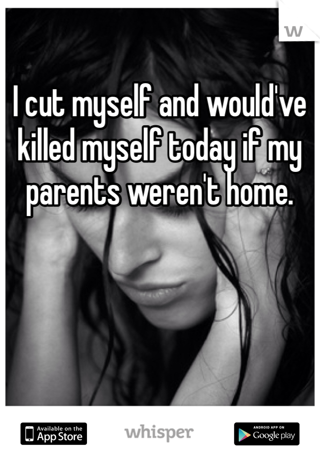 I cut myself and would've killed myself today if my parents weren't home.