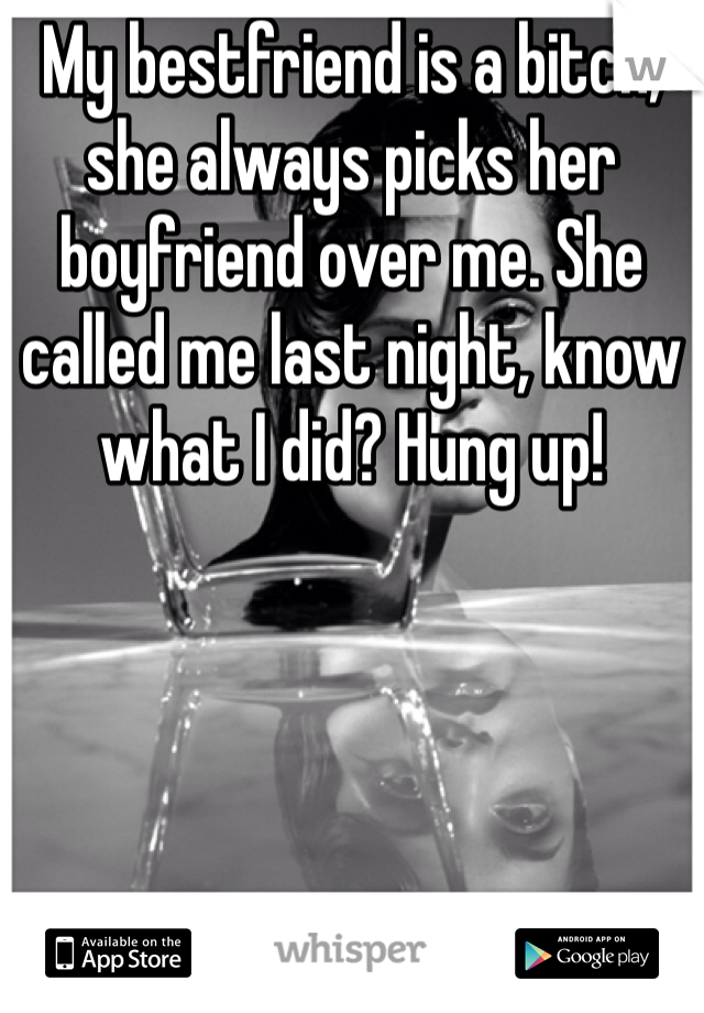 My bestfriend is a bitch, she always picks her boyfriend over me. She called me last night, know what I did? Hung up!