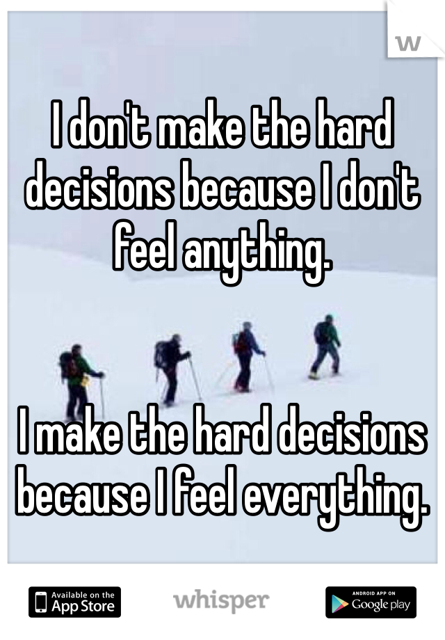 I don't make the hard decisions because I don't feel anything.     I make the hard decisions because I feel everything.