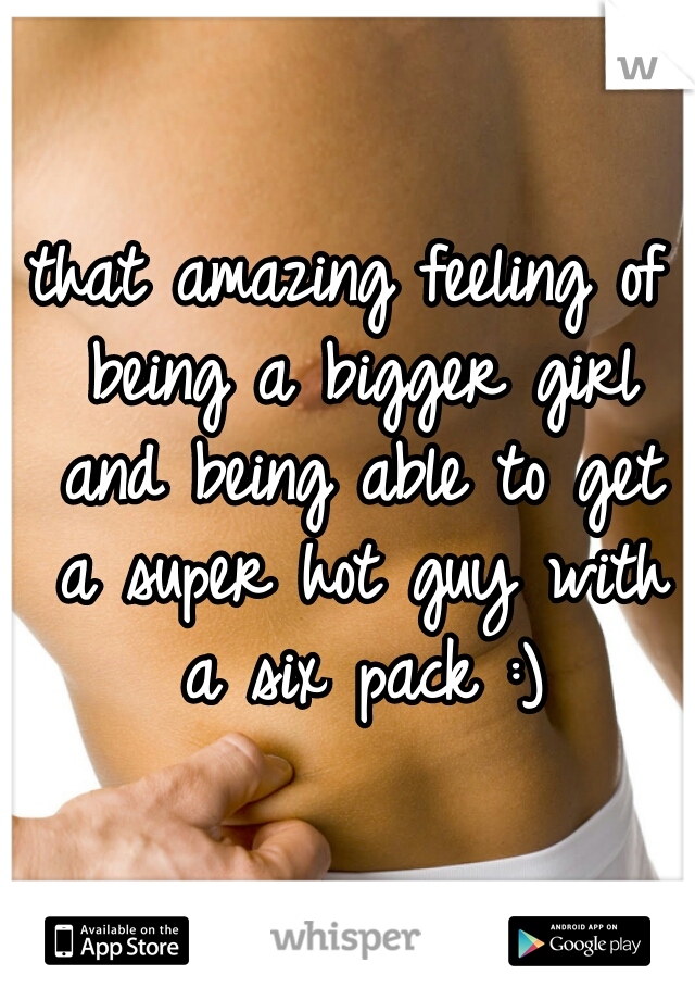that amazing feeling of being a bigger girl and being able to get a super hot guy with a six pack :)