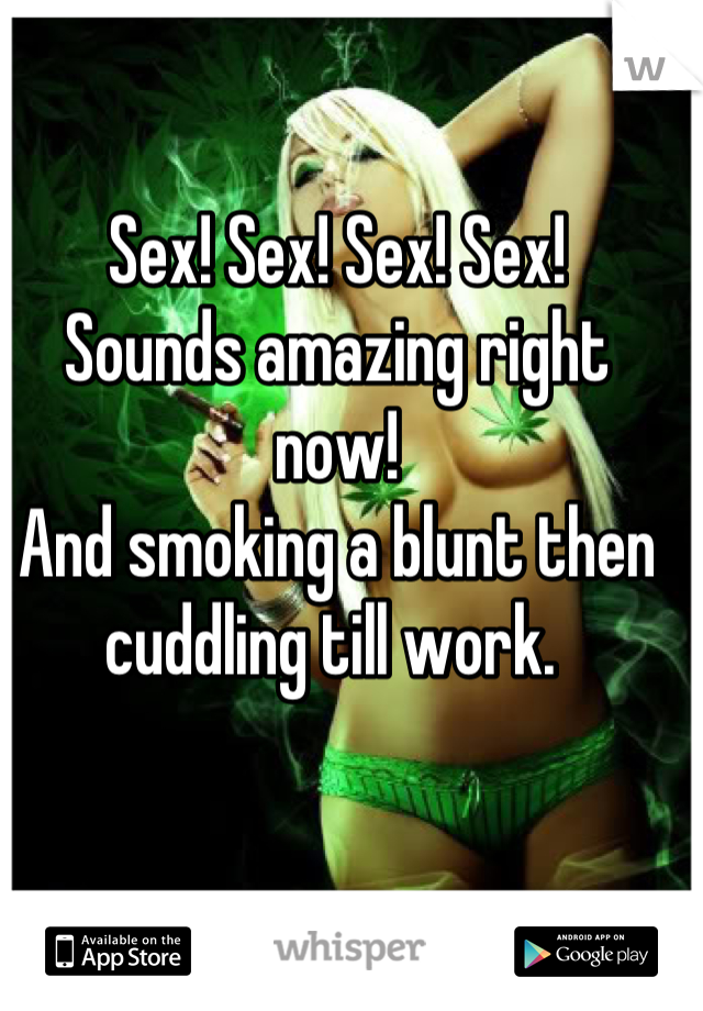 Sex! Sex! Sex! Sex!  Sounds amazing right now!  And smoking a blunt then cuddling till work.