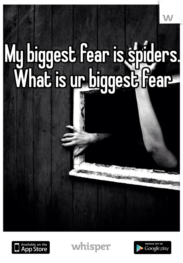 My biggest fear is spiders. What is ur biggest fear