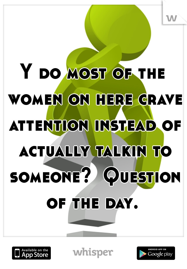 Y do most of the women on here crave attention instead of actually talkin to someone?  Question of the day.