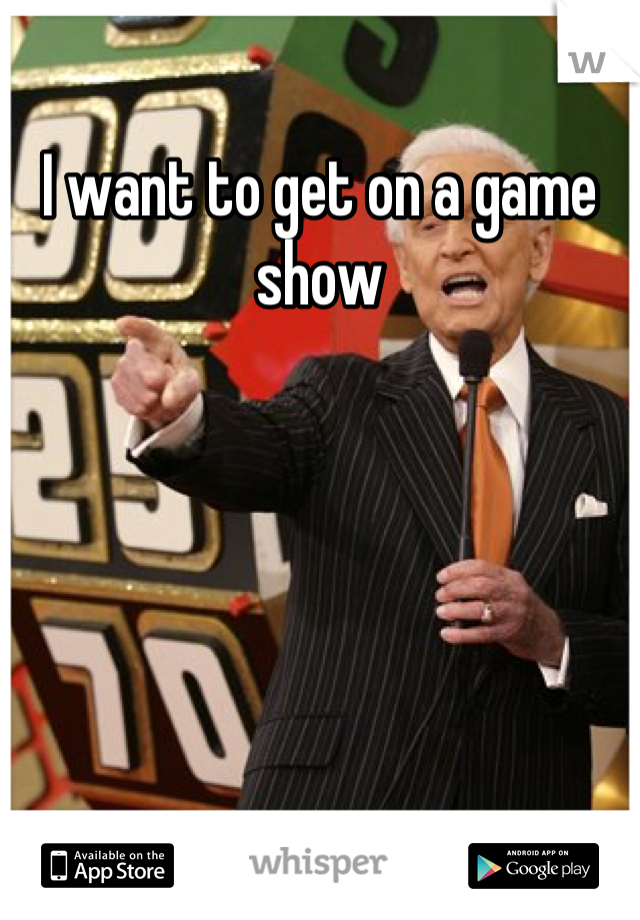 I want to get on a game show