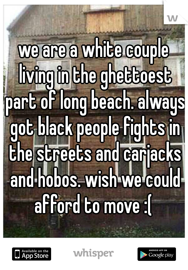 we are a white couple living in the ghettoest part of long beach. always got black people fights in the streets and carjacks and hobos. wish we could afford to move :(