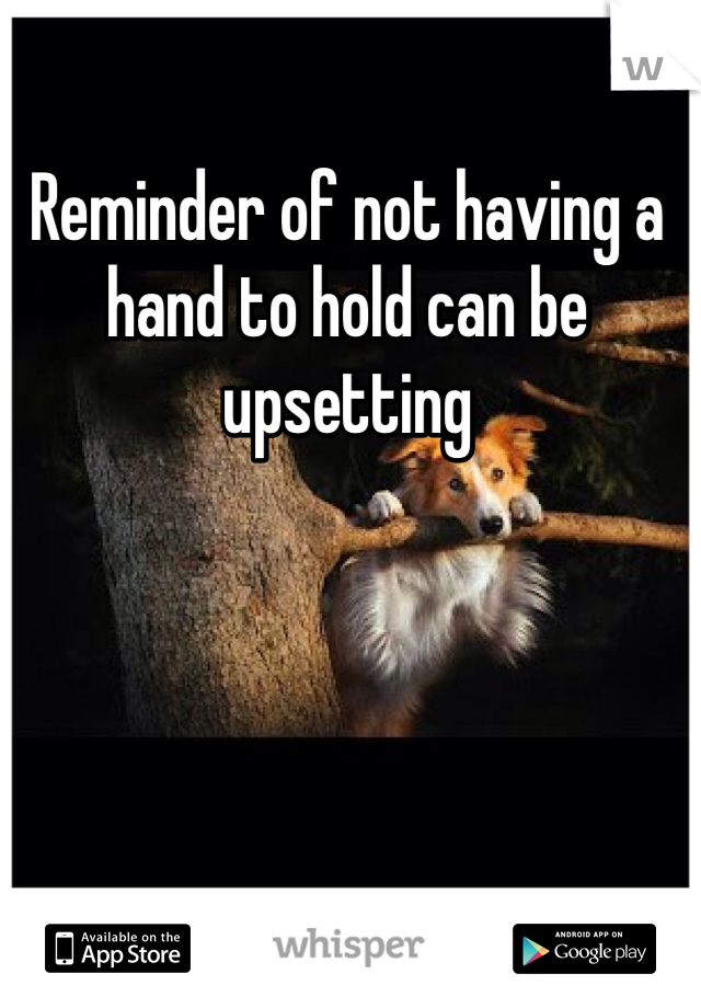 Reminder of not having a hand to hold can be upsetting