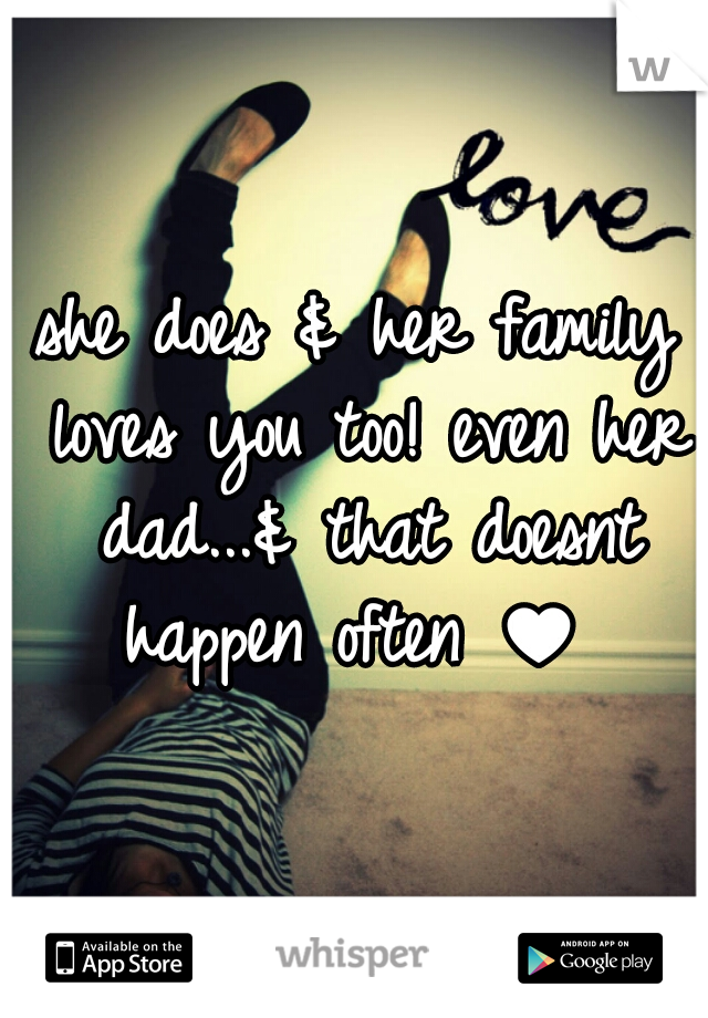 she does & her family loves you too! even her dad...& that doesnt happen often ♥