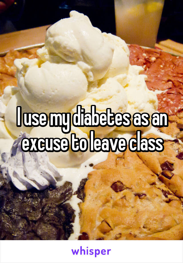 I use my diabetes as an excuse to leave class