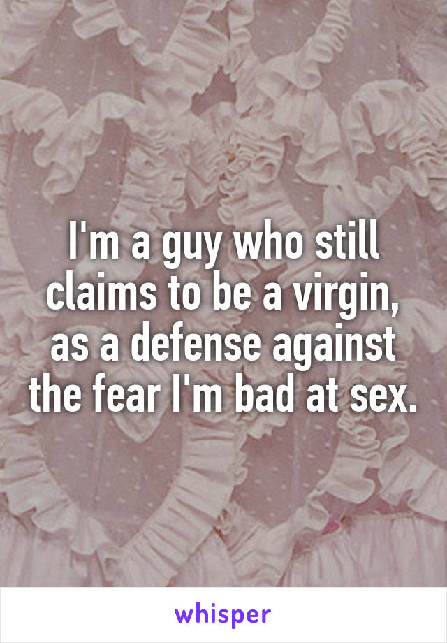 I'm a guy who still claims to be a virgin, as a defense against the fear I'm bad at sex.
