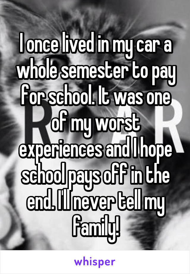 I once lived in my car a whole semester to pay for school. It was one of my worst experiences and I hope school pays off in the end. I'll never tell my family!