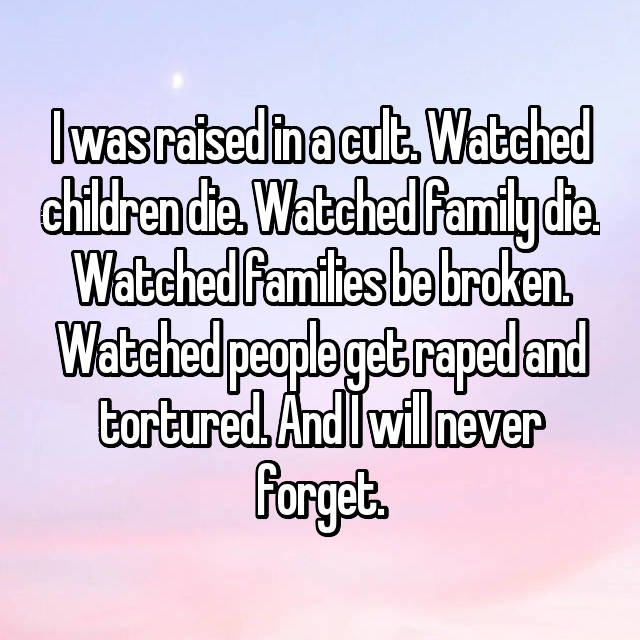 I was raised in a cult. Watched children die. Watched family die. Watched families be broken. Watched people get raped and tortured. And I will never forget.