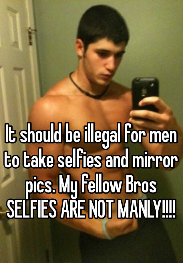 It should be illegal for men to take selfies and mirror pics