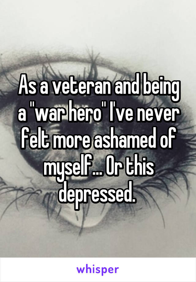 "As a veteran and being a ""war hero"" I've never felt more ashamed of myself... Or this depressed."